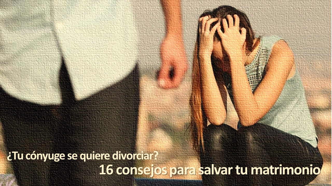 ¿Tu cónyuge se quiere divorciar? 16 consejos para salvar tu matrimonio
