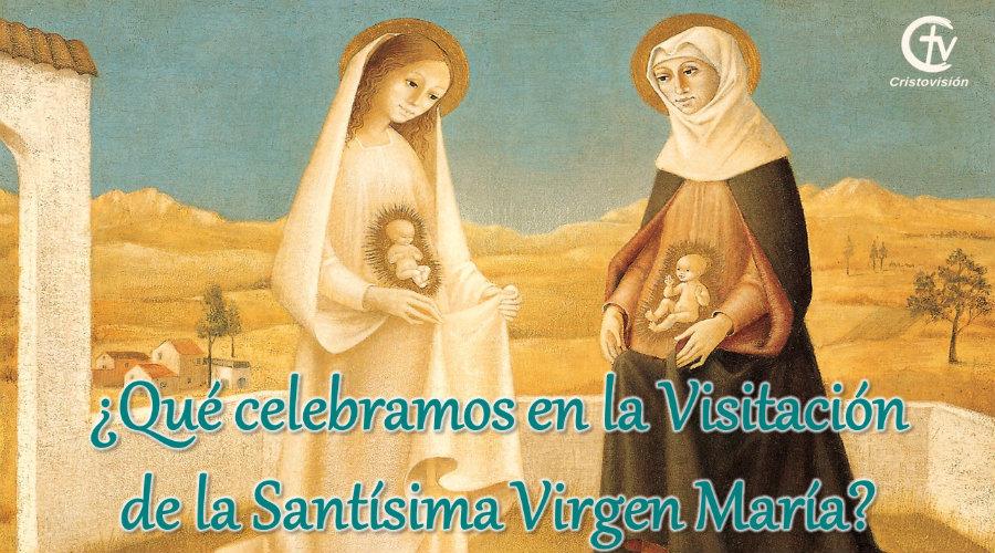 ¿Qué celebramos en la Visitación de la Santísima Virgen María?