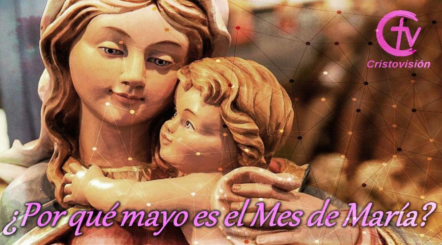 ¿Por qué mayo es el Mes de María?